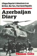 Azerbaijan Diary A Rogue Reporter's Adventures in an Oil-Rich, War-Torn, Post-Soviet Republic