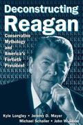 Deconstructing Reagan Conservative Mythology and America's Fortieth President