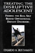Treating the Disruptive Adolescent Finding the Real Self Behind Oppositional Defiant Disorders