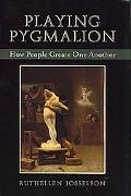 Playing Pygmalion How We Create One Another