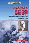 Eugene V. Debs Outspoken Labor Leader and Socialist
