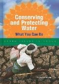 Conserving and Protecting Water : What You Can Do