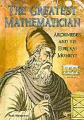 The Greatest Mathematician: Archimedes and His Eureka! Moment (Great Minds of Ancient Scienc...
