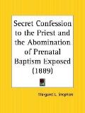 Secret Confession to the Priest and the Abomination of Prenatal Baptism Exposed 1889