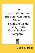Carnegie Millions And the Men Who Made Them Being the Inside History of the Carnegie Steel C...
