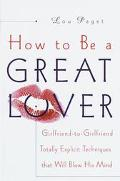 How to Be a Great Lover Girlfriend-To-Girlfriend Totally Explicit Techniques That Will Blow ...