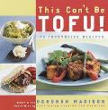 This Can't Be Tofu 75 Recipes to Cook Something You Never Thought You Would--And Love Every ...