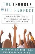 Trouble With Perfect How Parents Can Avoid the Overachievement Trap and Still Raise Successf...