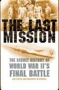 Last Mission The Secret Story of World War Ii's Final Battle