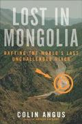 Lost in Mongolia Rafting the World's Last Unchallenged River