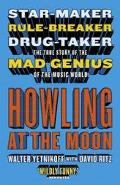 Howling At The Moon Star-maker. Rule-breaker. Drug Taker. The True Story Of The Mad Genius O...
