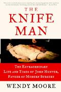 Knife Man The Extraordinary Life And Times Of John Hunter, Father Of Modern Surgery