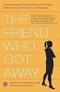 Friend Who Got Away Twenty Women's True-Life Tales of Friendships That Blew Up, Burned Out, ...