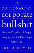 Dictionary of Corporate Bullshit An A to Z Lexicon of Empty, Enraging, and Just Plain Stupid...
