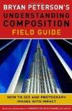 Bryan Peterson's Understanding Composition Field Guide: How to See and Photograph Images wit...