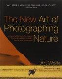 The New Art of Photographing Nature: An Updated Guide to Composing Stunning Images of Animal...