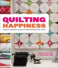 Quilting Happiness : Projects, Inspiration, and Ideas to Make Quilting More Joyful