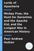 Lords of Apacheria : Mickey Free, the Hunt for Geronimo and the Apache Kid, and the Longest ...
