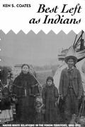 Best Left As Indians Native-White Relations in the Yukon Territory, 1840-1973