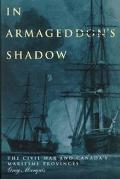 In Armageddon's Shadow The Civil War and Canada's Maritime Provinces