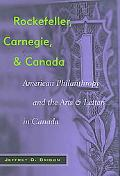 Rockefeller, Carnegie, And Canada American Philanthropy And The Arts And Letters In Canada