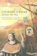 Chasing Empire Across the Sea Communications And the State in the French Atlantic, 1713-1763