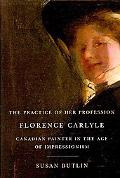 Practice of Her Profession: Florence Carlyle, Canadian Painter in the Age of Impressionism