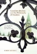 Canadian Idealism and the Philosophy of Freedom : C. B. Macpherson, George Grant, and Charle...