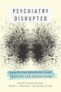 Psychiatry Disrupted : Theorizing Resistance and Crafting The (R)evolution