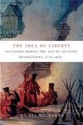 Idea of Liberty in Canada During the Age of Atlantic Revolutions, 1776-1838
