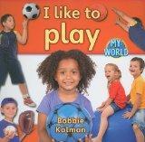 I Like to Play (Bobbie Kalman's Leveled Readers: My World: B)