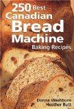250 Best Canadian Bread Machine: Baking Recipes