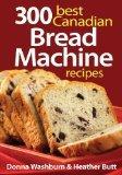 300 Best Canadian Bread Machine Recipes