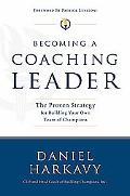 Becoming a Coaching Leader The Proven Strategy for Building Your Own Team of Champions