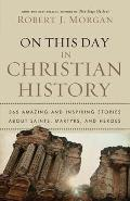 On This Day in Christian History: 365 Amazing and Inspiring Stories about Saints, Martyrs an...