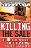 Killing the Sale The 10 Fatal Mistakes Salespeople Make and How You Can Avoid Them