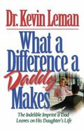 What a Difference a Daddy Makes The Indelible Imprint a Dad Leaves on His Daughter's Life