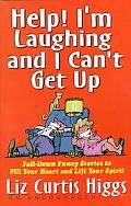 Help! I'm Laughing And I Can't Get Up: Fall-Down Funny Stories to Fill Your Heart and Lift Y...