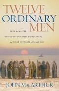 Twelve Ordinary Men How the Master Shaped His Disciples for Greatness, And What He Wants to ...
