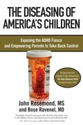 The Diseasing of America's Children: Exposing the ADHD Fiasco and Empowering Parents to Take...