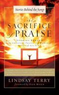 Sacrifice of Praise : Stories Behind the Greatest Praise and Worship Songs of All Time