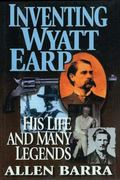 Inventing Wyatt Earp His Life and Many Legends