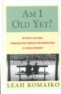 Am I Old Yet? The Story of Two Women, Generations Apart, Growing Up and Growing Young in a T...