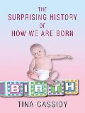 Birth The Surprising History of How We Are Born