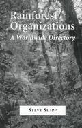 Rainforest Organizations A Worldwide Directory of Private and Governmental Entities
