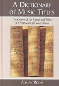 Dictionary of Music Titles The Origins of the Names and Titles of 3,500 Musical Compositions