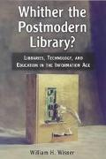 Whither the Postmodern Library? Libraries, Technology, and Education in the Information Age