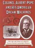Colonel Albert Pope and His American Dream Machines The Life and Times of a Bicycle Tycoon T...