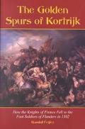 Golden Spurs of Kortrijk How the Knights of France Fell to the Foot Soldiers of Flanders in ...