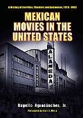 Mexican Movies in the United States A History of the Films, Theaters And Audiences, 19201960